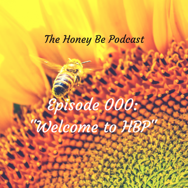"The Honey Be Podcast – Episode 000: ""Welcome to HBP"""