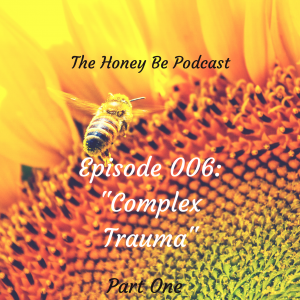 "The Honey Be Podcast – Episode 006: ""Complex Trauma – Part One"""