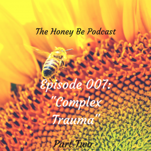 "The Honey Be Podcast – Episode 007: ""Complex Trauma – Part Two"""