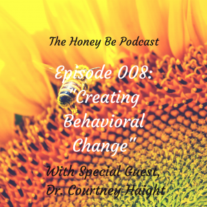 "The Honey Be Podcast – Episode 008: ""Creating Behavioral Change"""