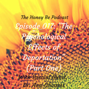 "The Honey Be Podcast – Episode 017: ""The Psychological Effects of Deportation""- Part One"